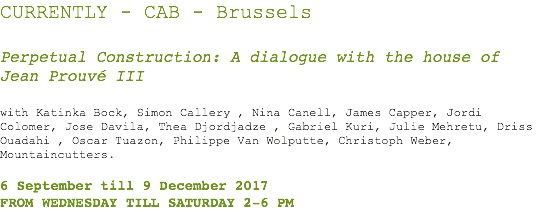 CURRENTLY - CAB - Brussels Perpetual Construction: A dialogue with the house of Jean Prouvé III with Katinka Bock, Simon Callery , Nina Canell, James Capper, Jordi Colomer, Jose Davila, Thea Djordjadze , Gabriel Kuri, Julie Mehretu, Driss Ouadahi , Oscar Tuazon, Philippe Van Wolputte, Christoph Weber, Mountaincutters. 6 September till 9 December 2017 FROM WEDNESDAY TILL SATURDAY 2-6 PM
